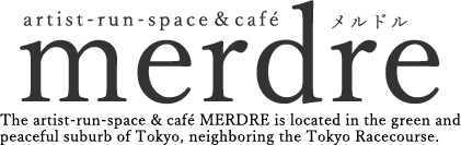 The artist-run-space & café MERDRE is located in the green and peaceful suburb of Tokyo, neighboring the Tokyo Racecourse.